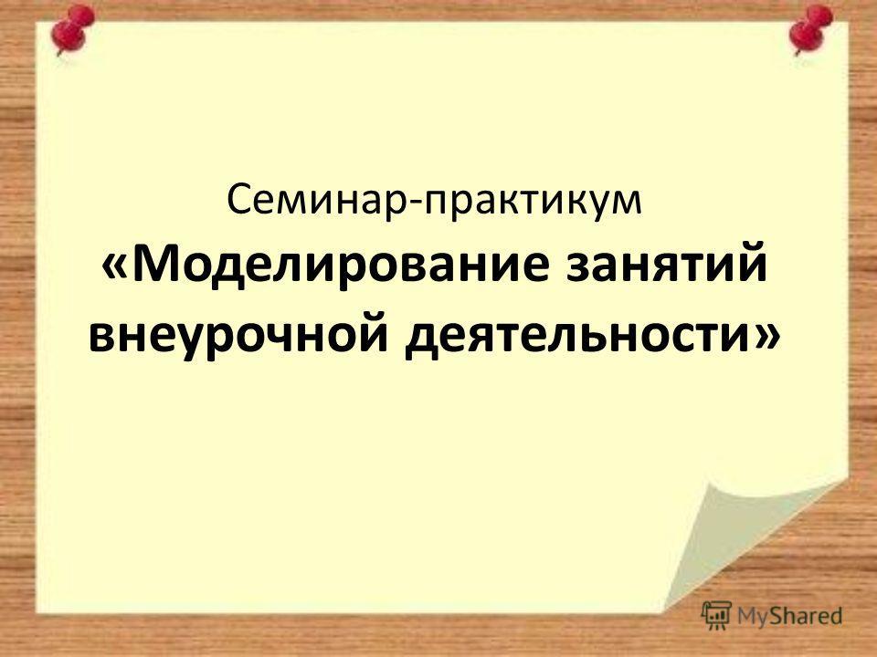 Семинар-практикум «Моделирование занятий внеурочной деятельности»