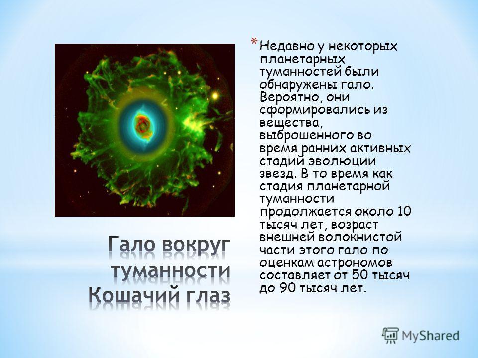 * Недавно у некоторых планетарных туманностей были обнаружены гало. Вероятно, они сформировались из вещества, выброшенного во время ранних активных стадий эволюции звезд. В то время как стадия планетарной туманности продолжается около 10 тысяч лет, в