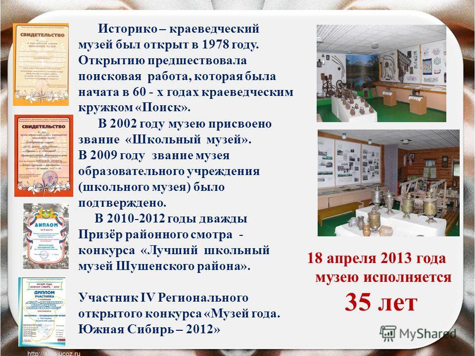 Историко – краеведческий музей был открыт в 1978 году. Открытию предшествовала поисковая работа, которая была начата в 60 - х годах краеведческим кружком «Поиск». В 2002 году музею присвоено звание «Школьный музей». В 2009 году звание музея образоват