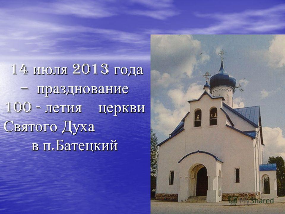 14 июля 2013 года – празднование 100 - летия церкви Святого Духа в п. Батецкий 14 июля 2013 года – празднование 100 - летия церкви Святого Духа в п. Батецкий