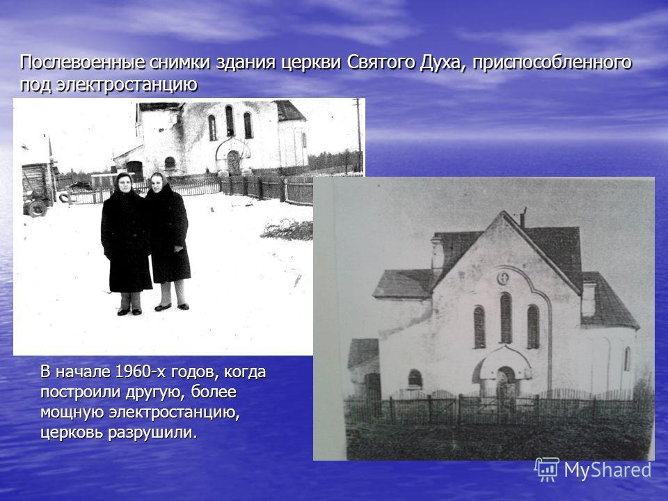 Послевоенные снимки здания церкви Святого Духа, приспособленного под электростанцию В начале 1960-х годов, когда построили другую, более мощную электростанцию, церковь разрушили.