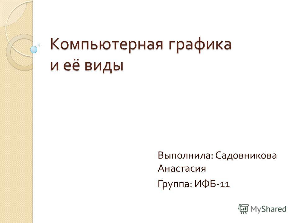 Компьютерная графика и её виды Выполнила : Садовникова Анастасия Группа : ИФБ -11