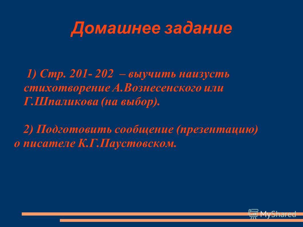 Домашнее задание 1) Стр. 201- 202 – выучить наизусть стихотворение А.Вознесенского или Г.Шпаликова (на выбор). 2) Подготовить сообщение (презентацию) о писателе К.Г.Паустовском.