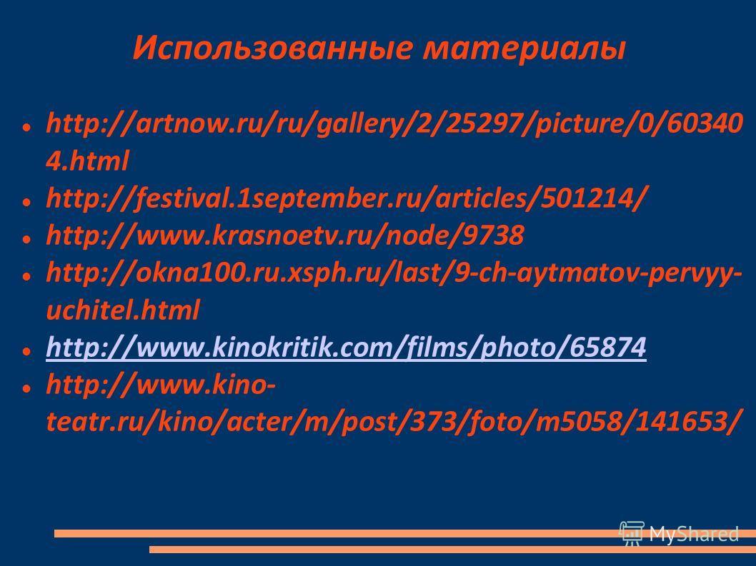 Использованные материалы http://artnow.ru/ru/gallery/2/25297/picture/0/60340 4.html http://festival.1september.ru/articles/501214/ http://www.krasnoetv.ru/node/9738 http://okna100.ru.xsph.ru/last/9-ch-aytmatov-pervyy- uchitel.html http://www.kinokrit