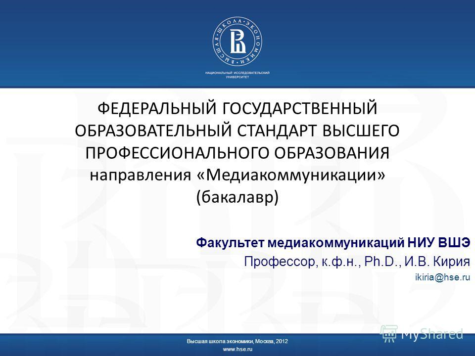 ФЕДЕРАЛЬНЫЙ ГОСУДАРСТВЕННЫЙ ОБРАЗОВАТЕЛЬНЫЙ СТАНДАРТ ВЫСШЕГО ПРОФЕССИОНАЛЬНОГО ОБРАЗОВАНИЯ направления «Медиакоммуникации» (бакалавр) Факультет медиакоммуникаций НИУ ВШЭ Профессор, к.ф.н., Ph.D., И.В. Кирия ikiria@hse.ru Высшая школа экономики, Москв