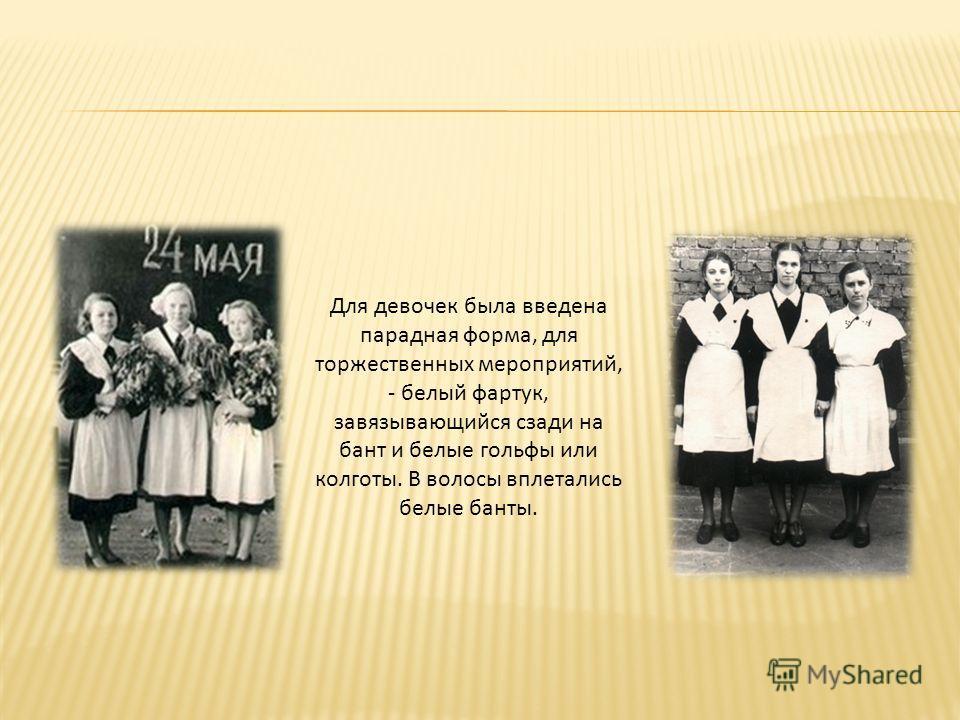 Для девочек была введена парадная форма, для торжественных мероприятий, - белый фартук, завязывающийся сзади на бант и белые гольфы или колготы. В волосы вплетались белые банты.