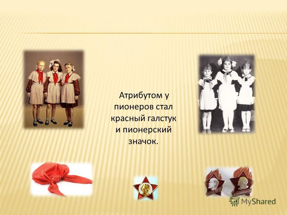 Атрибутом у пионеров стал красный галстук и пионерский значок.