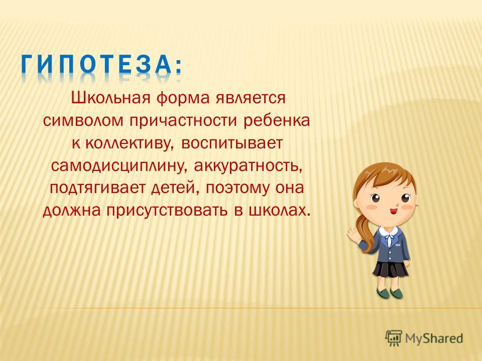 Школьная форма является символом причастности ребенка к коллективу, воспитывает самодисциплину, аккуратность, подтягивает детей, поэтому она должна присутствовать в школах.