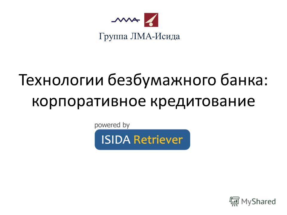 Технологии безбумажного банка: корпоративное кредитование Группа ЛМА-Исида
