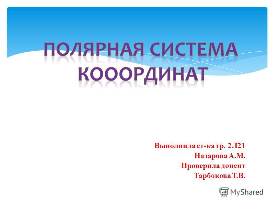 Выполнила ст-ка гр. 2Л21 Назарова А.М. Проверила доцент Тарбокова Т.В.