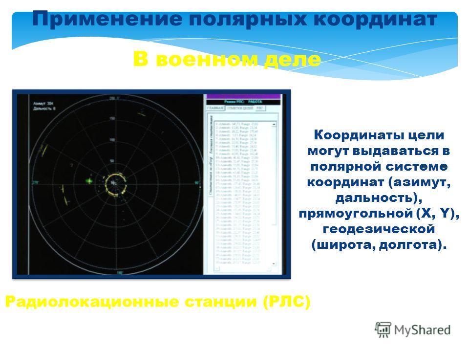 Применение полярных координат В военном деле Радиолокационные станции (РЛС) Координаты цели могут выдаваться в полярной системе координат (азимут, дальность), прямоугольной (X, Y), геодезической (широта, долгота).