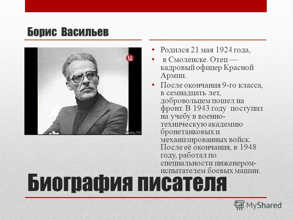 Биография писателя Борис Васильев Родился 21 мая 1924 года, в Смоленске. Отец кадровый офицер Красной Армии. После окончания 9-го класса, в семнадцать лет, добровольцем пошел на фронт. В 1943 году поступил на учебу в военно- техническую академию брон