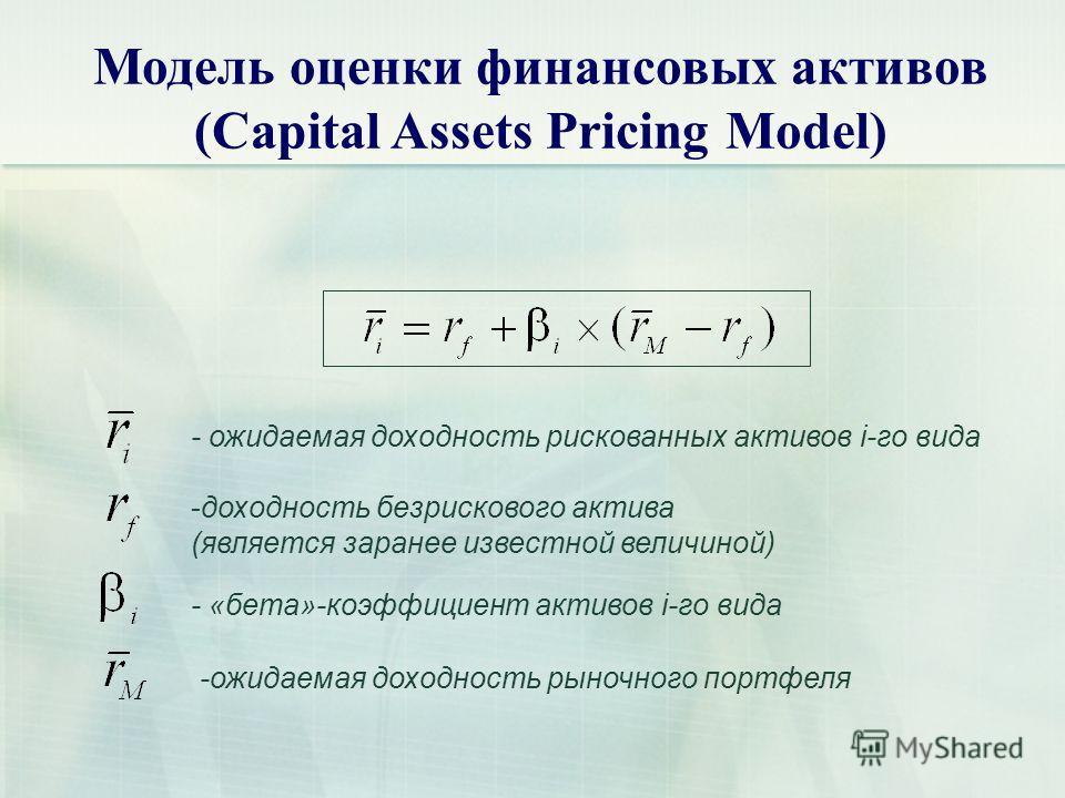 Модель оценки финансовых активов (Capital Assets Pricing Model) - ожидаемая доходность рискованных активов i-го вида -доходность безрискового актива (является заранее известной величиной) - «бета»-коэффициент активов i-го вида -ожидаемая доходность р