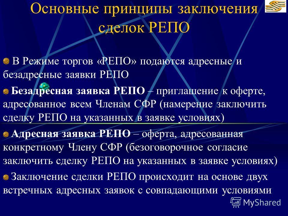 Основные принципы заключения сделок РЕПО В Режиме торгов «РЕПО» подаются адресные и безадресные заявки РЕПО Безадресная заявка РЕПО – приглашение к оферте, адресованное всем Членам СФР (намерение заключить сделку РЕПО на указанных в заявке условиях)