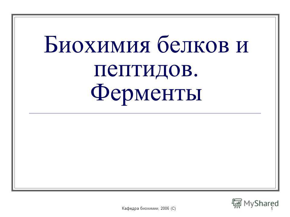 Кафедра биохимии, 2006 (C) 1 Биохимия белков и пептидов. Ферменты