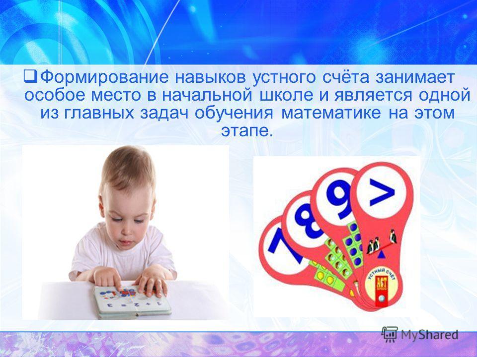 Формирование навыков устного счёта занимает особое место в начальной школе и является одной из главных задач обучения математике на этом этапе.
