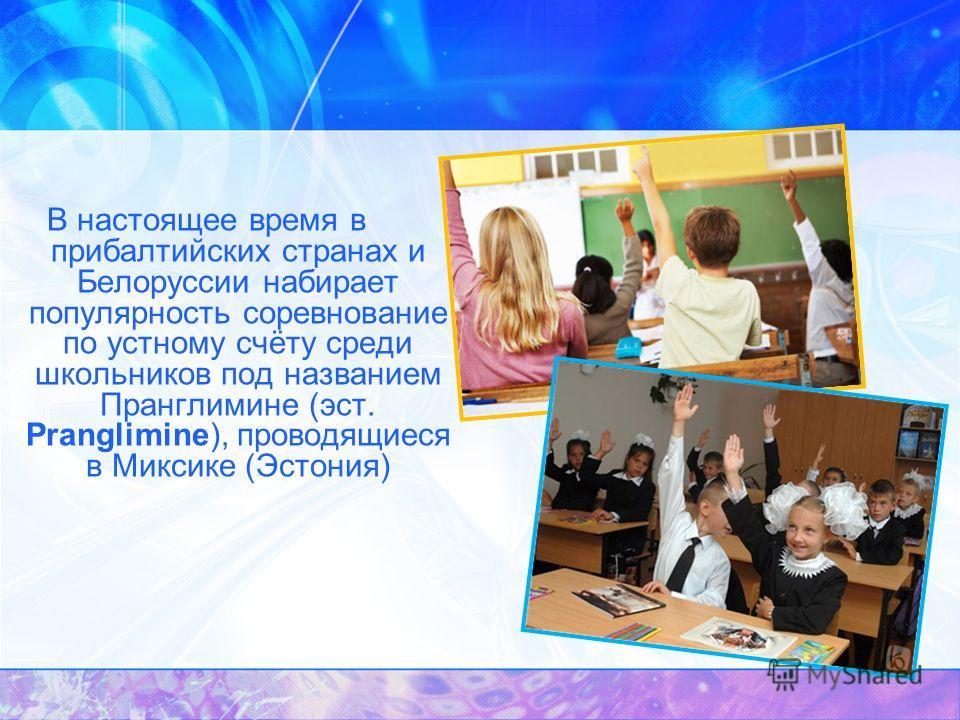 В настоящее время в прибалтийских странах и Белоруссии набирает популярность соревнование по устному счёту среди школьников под названием Пранглимине (эст. Pranglimine), проводящиеся в Миксике (Эстония)