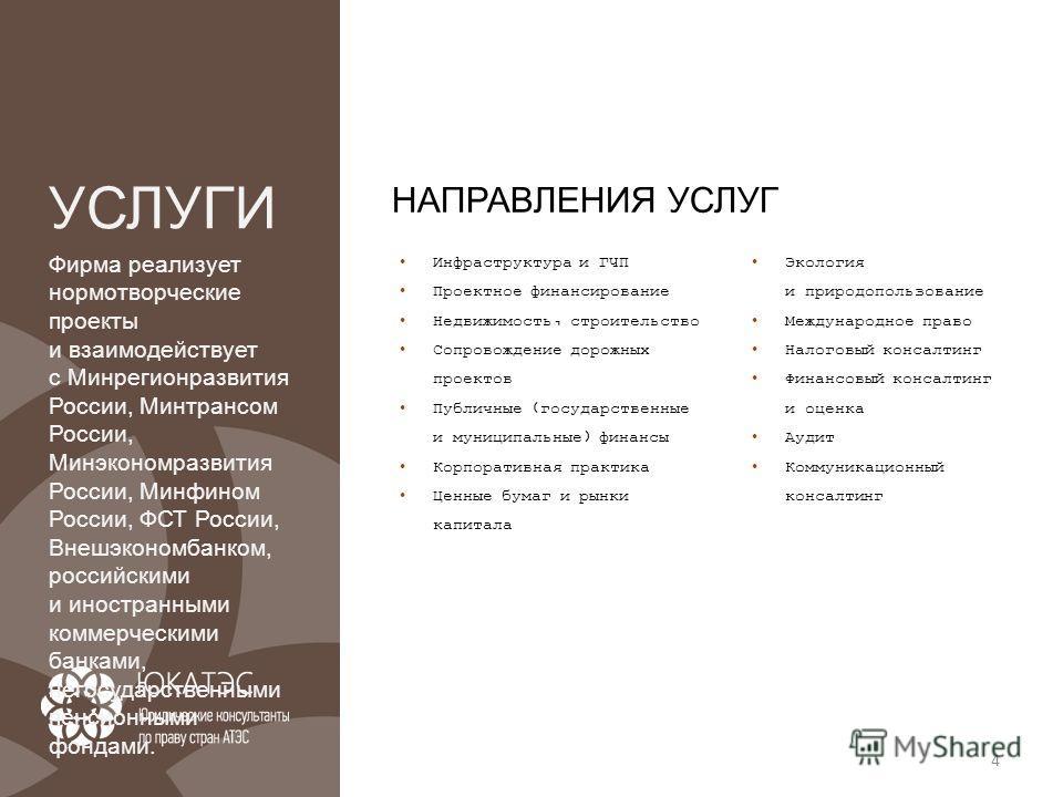 4 УСЛУГИ Фирма реализует нормотворческие проекты и взаимодействует с Минрегионразвития России, Минтрансом России, Минэкономразвития России, Минфином России, ФСТ России, Внешэкономбанком, российскими и иностранными коммерческими банками, негосударстве