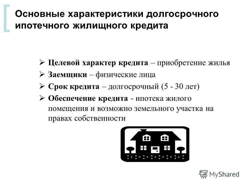 [ Основные характеристики долгосрочного ипотечного жилищного кредита Целевой характер кредита – приобретение жилья Заемщики – физические лица Срок кредита – долгосрочный (5 - 30 лет) Обеспечение кредита - ипотека жилого помещения и возможно земельног