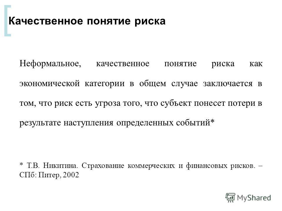 [ Качественное понятие риска Неформальное, качественное понятие риска как экономической категории в общем случае заключается в том, что риск есть угроза того, что субъект понесет потери в результате наступления определенных событий* * Т.В. Никитина.