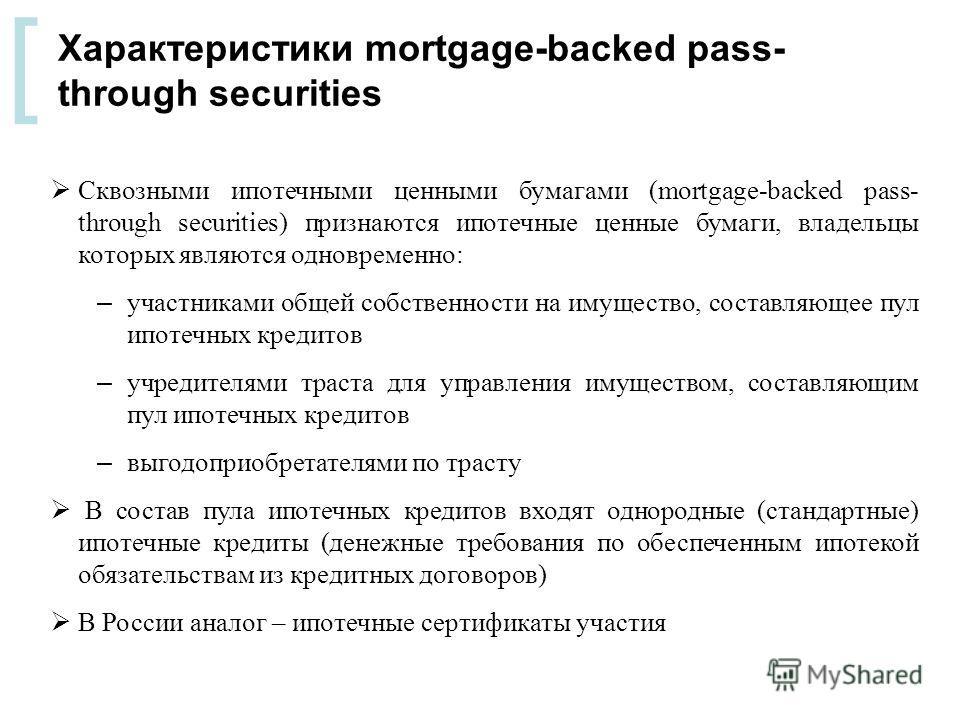 [ Сквозными ипотечными ценными бумагами (mortgage-backed pass- through securities) признаются ипотечные ценные бумаги, владельцы которых являются одновременно: – участниками общей собственности на имущество, составляющее пул ипотечных кредитов – учре