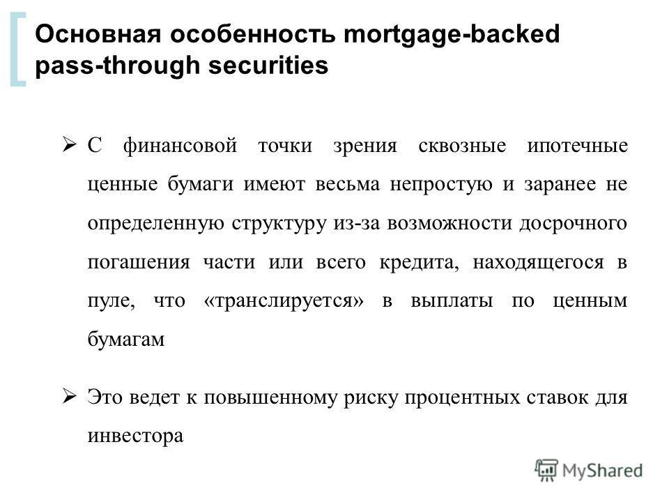 [ С финансовой точки зрения сквозные ипотечные ценные бумаги имеют весьма непростую и заранее не определенную структуру из-за возможности досрочного погашения части или всего кредита, находящегося в пуле, что «транслируется» в выплаты по ценным бумаг
