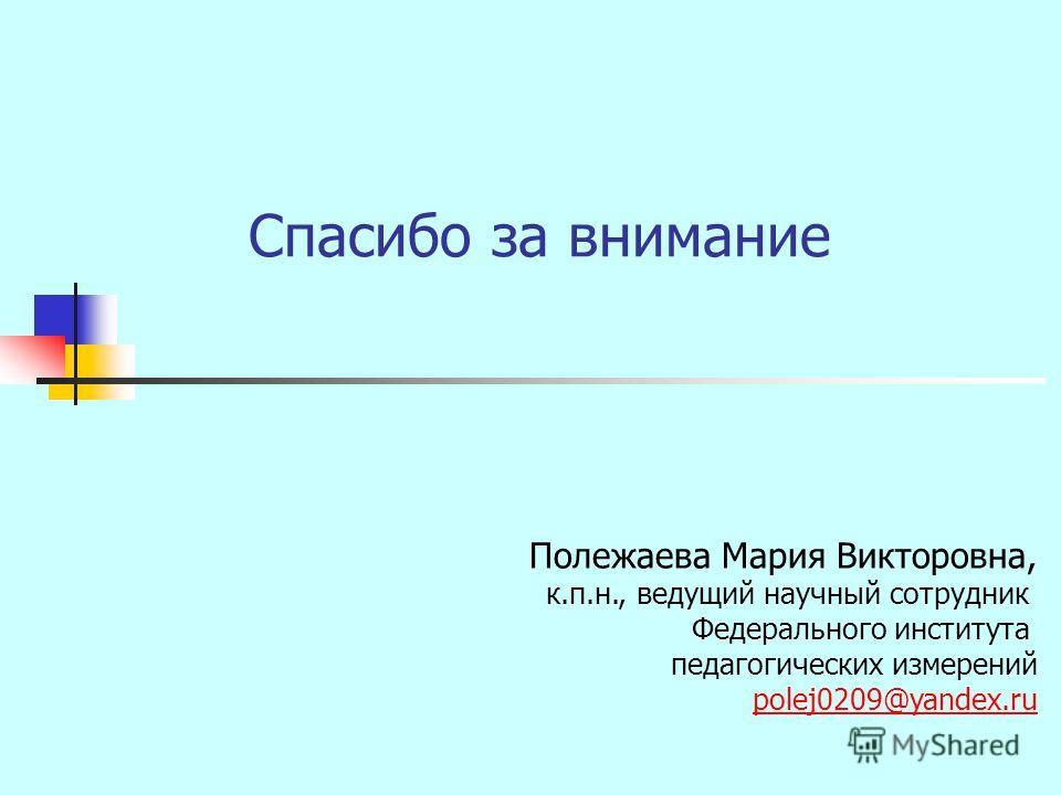 Спасибо за внимание Полежаева Мария Викторовна, к.п.н., ведущий научный сотрудник Федерального института педагогических измерений polej0209@yandex.ru