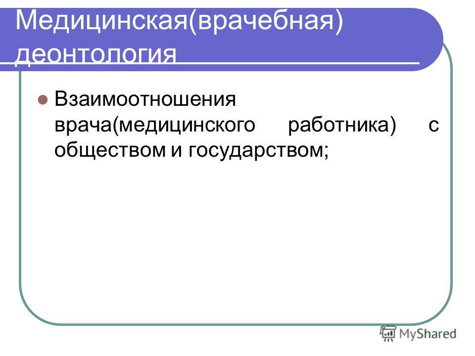 Медицинская(врачебная) деонтология Взаимоотношения врача(медицинского работника) с обществом и государством;