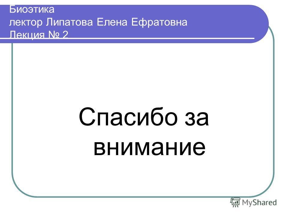 Биоэтика лектор Липатова Елена Ефратовна Лекция 2 Спасибо за внимание
