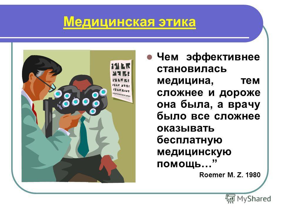 Медицинская этика Чем эффективнее становилась медицина, тем сложнее и дороже она была, а врачу было все сложнее оказывать бесплатную медицинскую помощь… Roemer M. Z. 1980