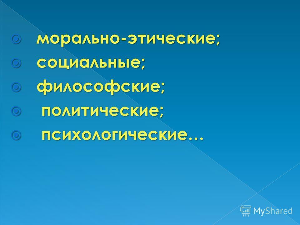 морально-этические; морально-этические; социальные; социальные; философские; философские; политические; политические; психологические… психологические…
