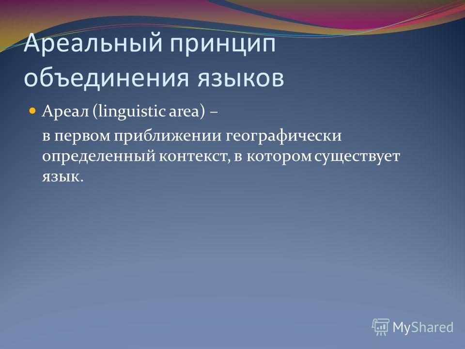 Ареальный принцип объединения языков Ареал (linguistic area) – в первом приближении географически определенный контекст, в котором существует язык.