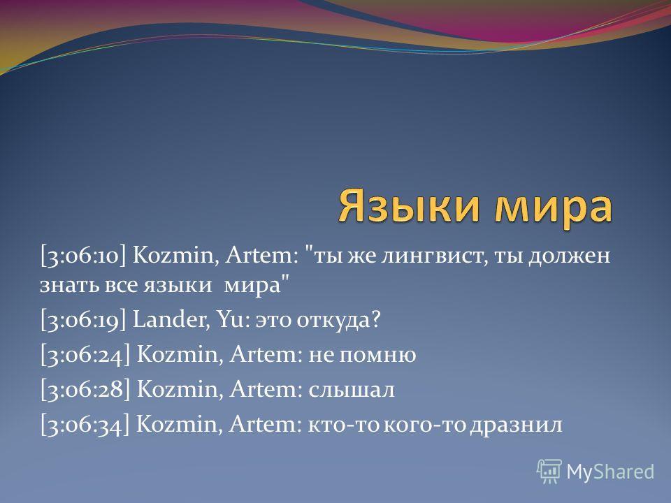 [3:06:10] Kozmin, Artem: ты же лингвист, ты должен знать все языки мира [3:06:19] Lander, Yu: это откуда? [3:06:24] Kozmin, Artem: не помню [3:06:28] Kozmin, Artem: слышал [3:06:34] Kozmin, Artem: кто-то кого-то дразнил