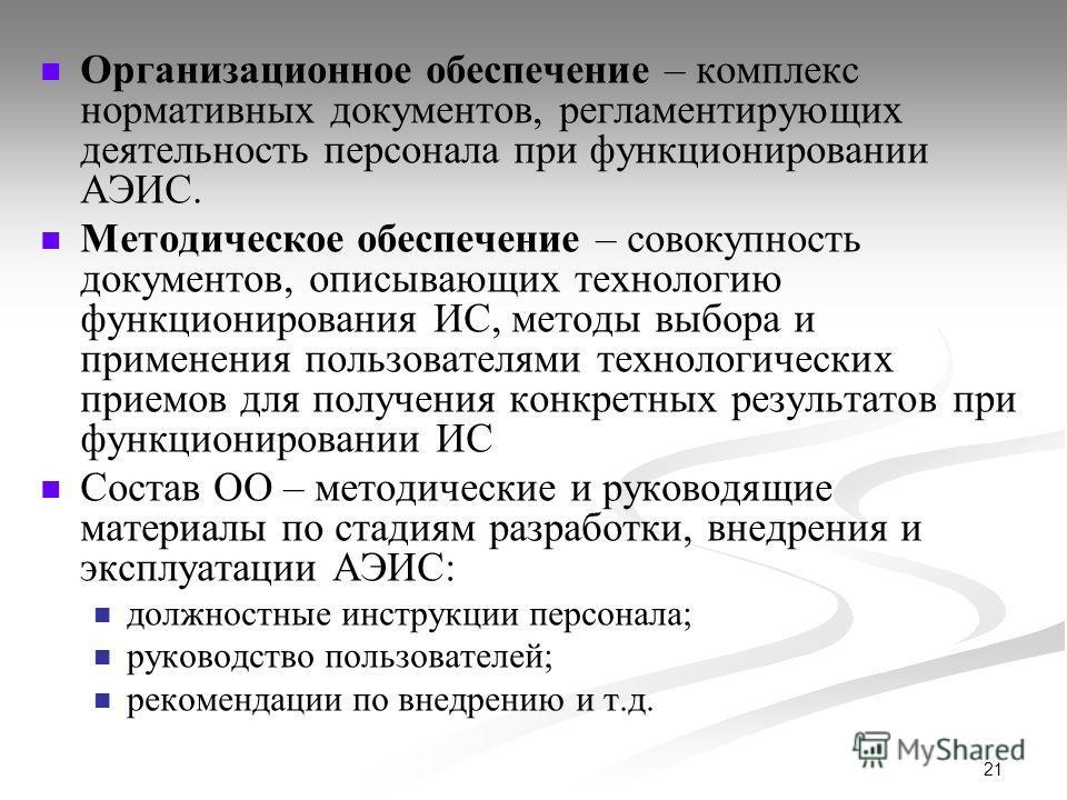 21 Организационное обеспечение – комплекс нормативных документов, регламентирующих деятельность персонала при функционировании АЭИС. Методическое обеспечение – совокупность документов, описывающих технологию функционирования ИС, методы выбора и приме