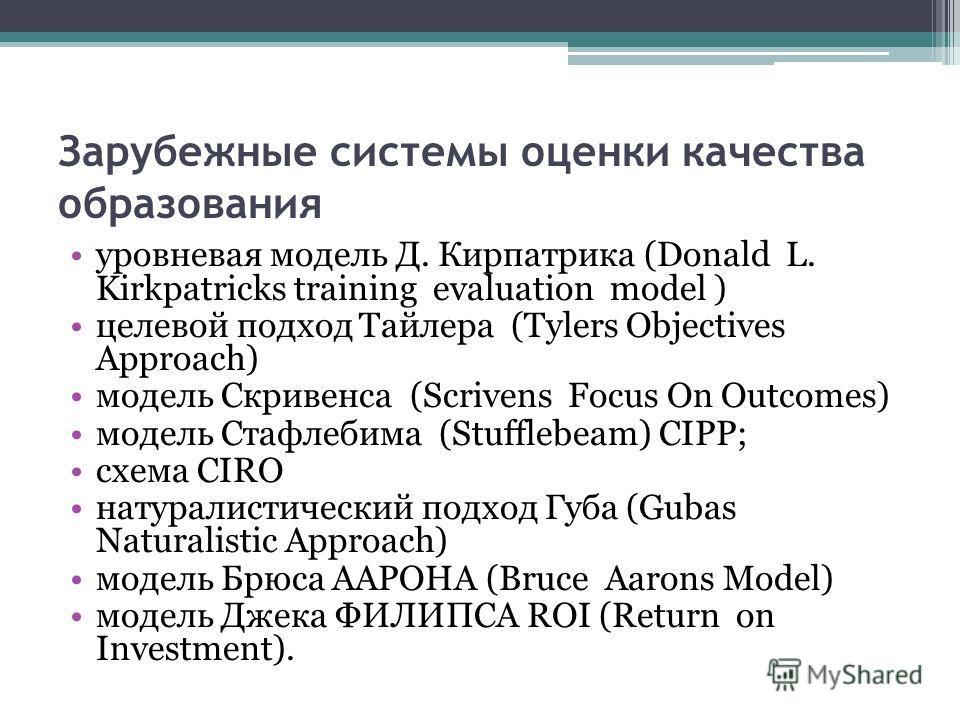 Зарубежные системы оценки качества образования уровневая модель Д. Кирпатрика (Donald L. Kirkpatricks training evaluation model ) целевой подход Тайлера (Tylers Objectives Approach) модель Скривенса (Scrivens Focus On Outcomes) модель Стафлебима (Stu
