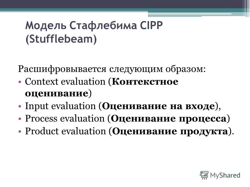 Модель Стафлебима CIPP (Stufflebeam) Расшифровывается следующим образом: Context evaluation (Контекстное оценивание) Input evaluation (Оценивание на входе), Process evaluation (Оценивание процесса) Product evaluation (Оценивание продукта).