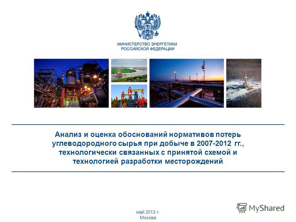 Анализ и оценка обоснований нормативов потерь углеводородного сырья при добыче в 2007-2012 гг., технологически связанных с принятой схемой и технологией разработки месторождений май 2013 г. Москва