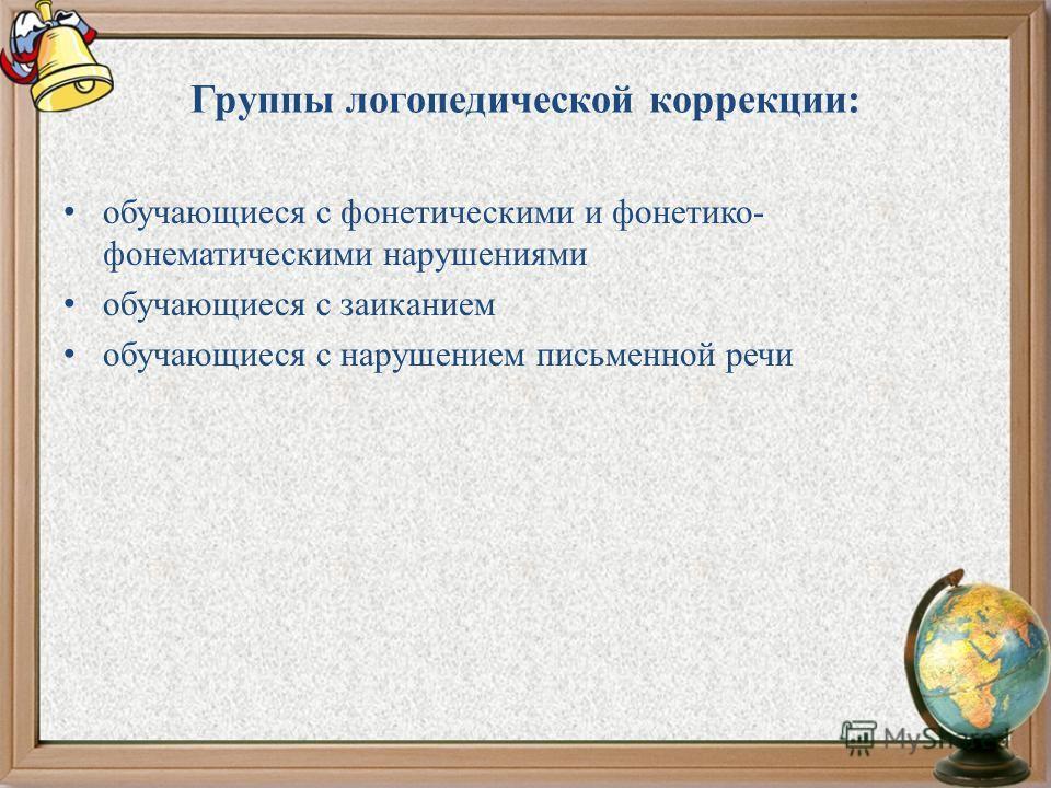 Группы логопедической коррекции: обучающиеся с фонетическими и фонетико- фонематическими нарушениями обучающиеся с заиканием обучающиеся с нарушением письменной речи