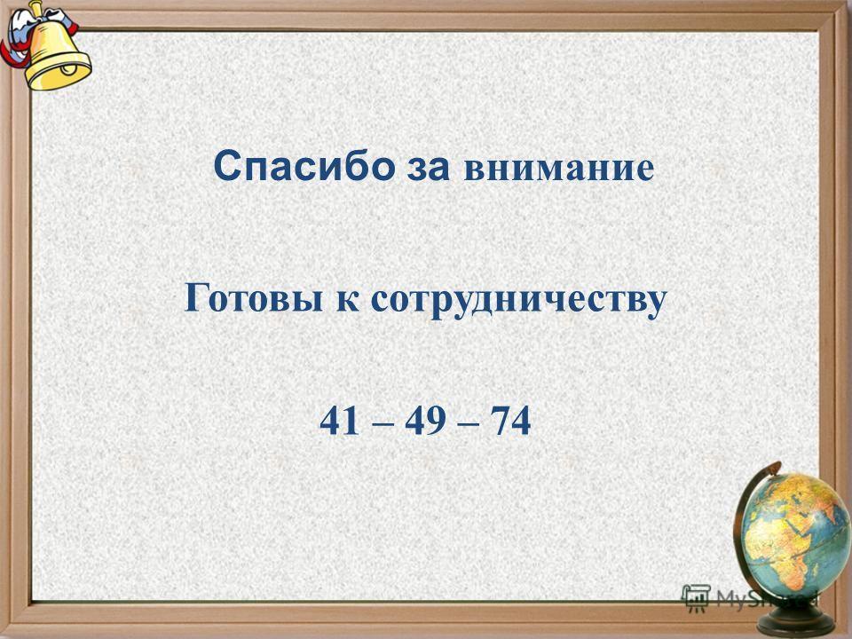 Спасибо за внимание Готовы к сотрудничеству 41 – 49 – 74