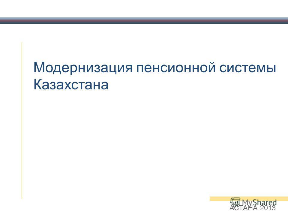 Модернизация пенсионной системы Казахстана АСТАНА 2013