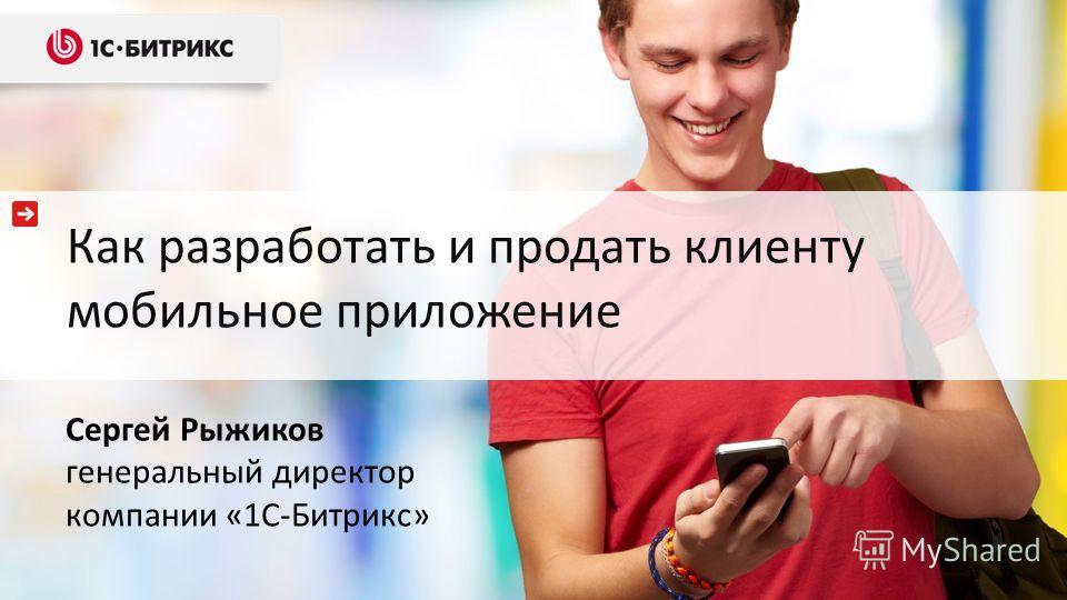 Как разработать и продать клиенту мобильное приложение Сергей Рыжиков генеральный директор компании «1С-Битрикс»
