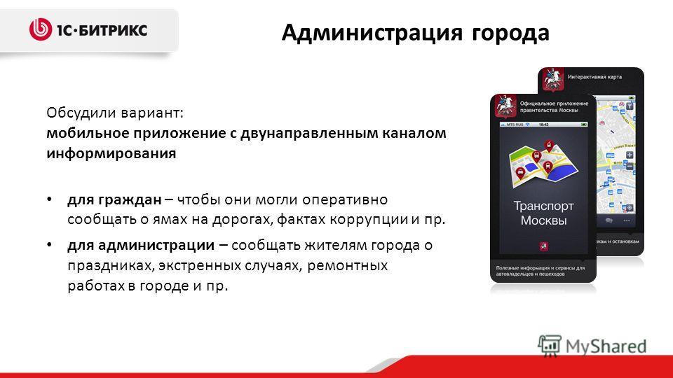 Обсудили вариант: мобильное приложение с двунаправленным каналом информирования для граждан – чтобы они могли оперативно сообщать о ямах на дорогах, фактах коррупции и пр. для администрации – сообщать жителям города о праздниках, экстренных случаях,
