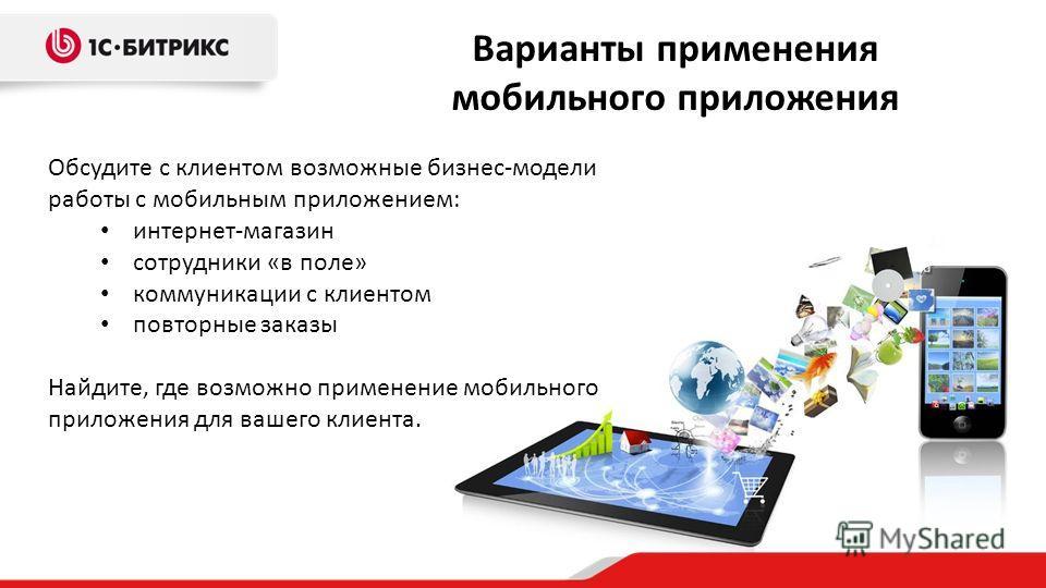 Обсудите с клиентом возможные бизнес-модели работы с мобильным приложением: интернет-магазин сотрудники «в поле» коммуникации с клиентом повторные заказы Найдите, где возможно применение мобильного приложения для вашего клиента. Варианты применения м