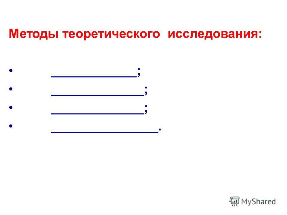Методы теоретического исследования: ____________; _____________; _______________.