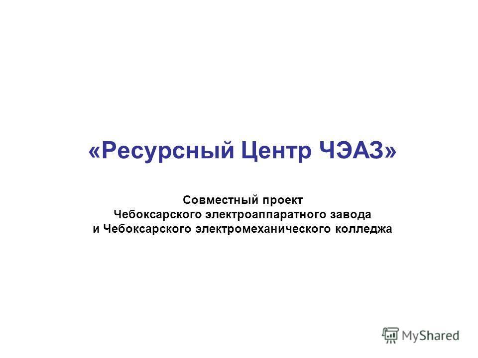«Ресурсный Центр ЧЭАЗ» Совместный проект Чебоксарского электроаппаратного завода и Чебоксарского электромеханического колледжа
