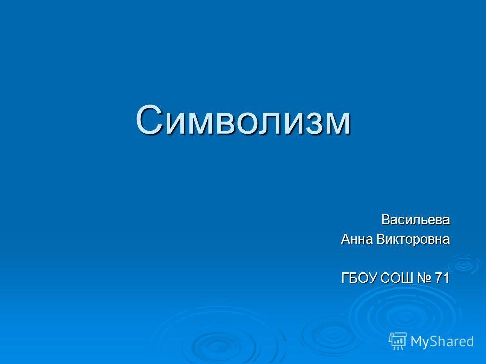 Символизм Васильева Анна Викторовна ГБОУ СОШ 71
