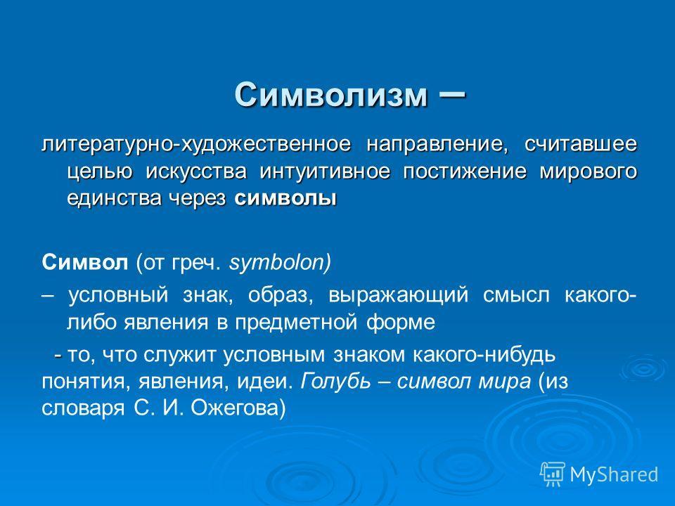 Символизм – литературно-художественное направление, считавшее целью искусства интуитивное постижение мирового единства через символы Символ (от греч. symbolon) – условный знак, образ, выражающий смысл какого- либо явления в предметной форме - - то, ч