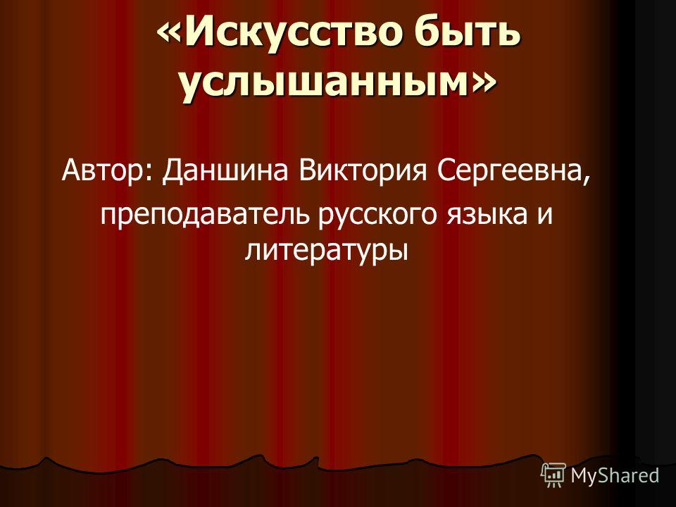 «Искусство быть услышанным» Автор: Даншина Виктория Сергеевна, преподаватель русского языка и литературы