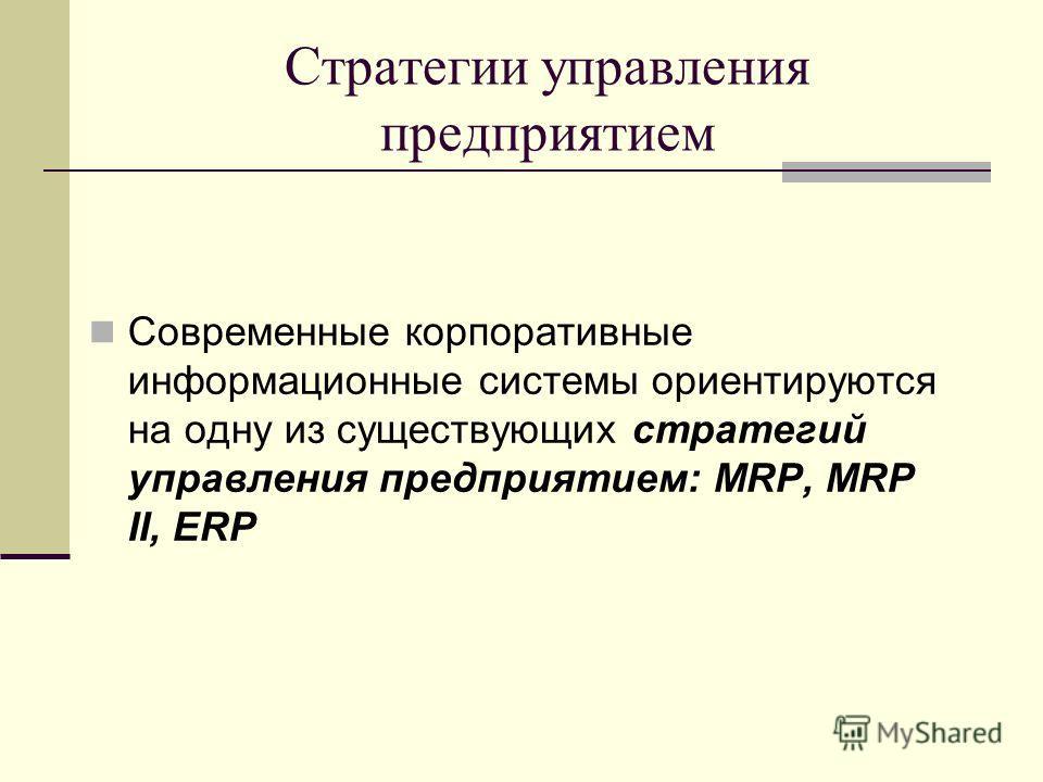 Стратегии управления предприятием Современные корпоративные информационные системы ориентируются на одну из существующих стратегий управления предприятием: MRP, MRP II, ERP
