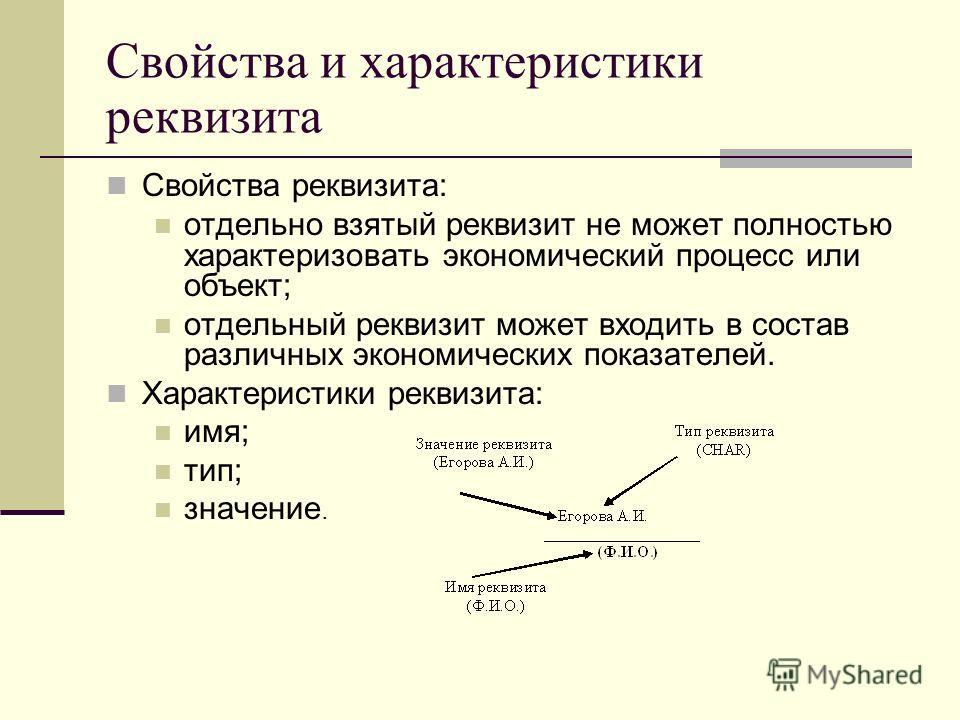 Свойства и характеристики реквизита Свойства реквизита: отдельно взятый реквизит не может полностью характеризовать экономический процесс или объект; отдельный реквизит может входить в состав различных экономических показателей. Характеристики реквиз
